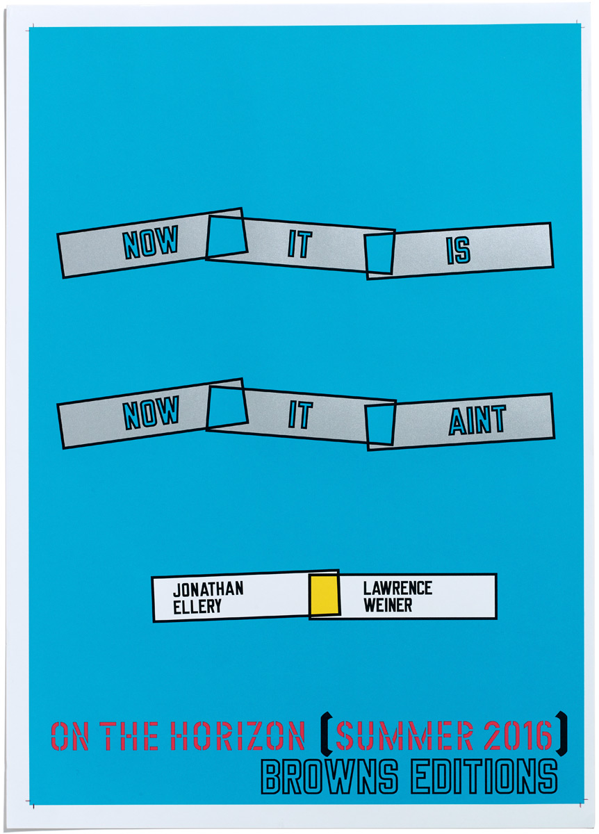 Browns Editions, NOW IT IS NOW IT AINT, Jonathan Ellery, Lawrence Weiner, Browns Design